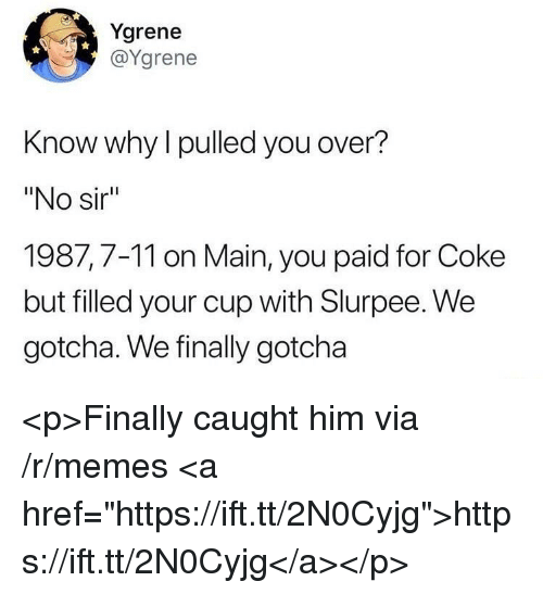 """7/11, Memes, and Coke: Ygrene  @Ygrene  Know why l pulled you over?  """"No sir  1987,7-11 on Main, you paid for Coke  but filled your cup with Slurpee. We  gotcha. We finally gotcha <p>Finally caught him via /r/memes <a href=""""https://ift.tt/2N0Cyjg"""">https://ift.tt/2N0Cyjg</a></p>"""
