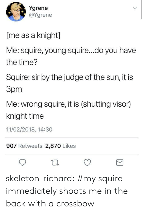 Tumblr, Blog, and Tagged: Ygrene  @Ygrene  [me as a knight]  Me: squire, young squire...do you have  the time?  Squire: sir by the judge of the sun, it is  Зрт  Me: wrong squire, it is (shutting visor)  knight time  11/02/2018, 14:30  907 Retweets 2,870 Likes skeleton-richard:  #my squire immediately shoots me in the back with a crossbow