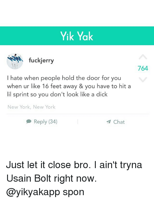 Dicks, Funny, and New York: Yik Yak  fuckjerry  764  I hate when people hold the door for you  when ur like 16 feet away & you have to hit a  lil sprint so you don't look like a dick  New York, New York  Reply (34)  Chat Just let it close bro. I ain't tryna Usain Bolt right now. @yikyakapp spon