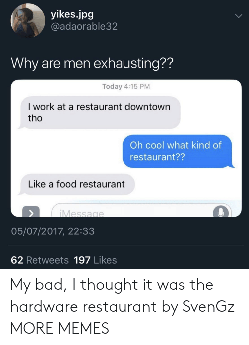 Bad, Dank, and Food: yikes.jpg  @adaorable32  Why are men exhausting??  Today 4:15 PM  I work at a restaurant downtown  tho  Oh cool what kind of  restaurant??  Like a food restaurant  Message  05/07/2017, 22:33  62 Retweets 197 Likes My bad, I thought it was the hardware restaurant by SvenGz MORE MEMES