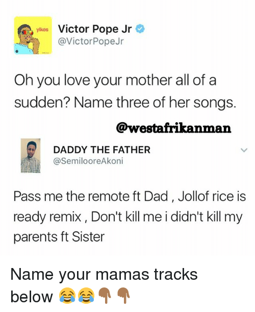 Dad, Love, and Memes: yikes Victor Pope Jr  @VictorPopeJr  Oh you love your mother all of a  sudden? Name three of her songs.  @westafrikanman  DADDY THE FATHER  SemilooreAkoni  Pass me the remote ft Dad, Jollof rice is  ready remix , Don't kill me i didn't kill my  parents ft Sister Name your mamas tracks below 😂😂👇🏾👇🏾