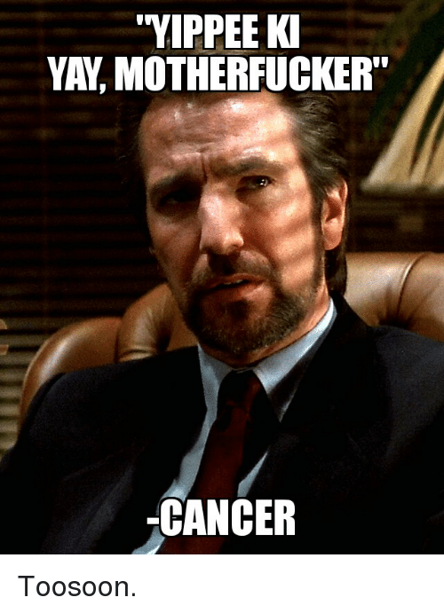 Yippee Ki Yay Motherfucker Cancer Toosoon Cancer Meme On Me Me #memes #selfshipping #selfship community #severus snape #hogwarts au #flyingfox #james #jamesbyship #castiel #amor vincit omnia #yippee ki yay mein schatz #hans gruber #metatron #of halos and heartbeats #dr horrible #our love is horrible. yippee ki yay motherfucker cancer