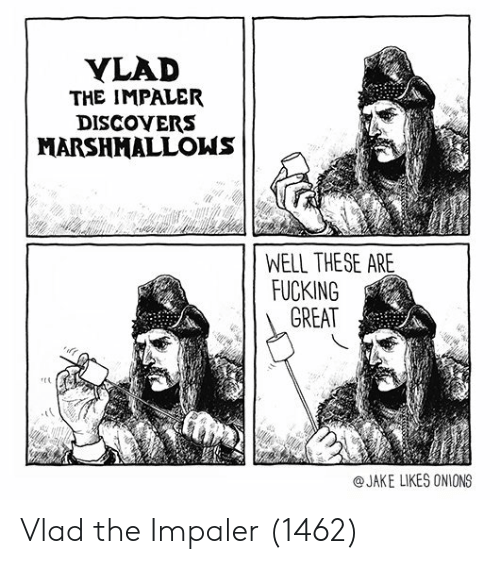 Fucking, Vlad the Impaler, and Onions: YLAD  THE IMPALER  DISCOYERS  MARSHMALLONS  WELL THESE ARE  FUCKING  GREAT  @JAKE LIKES ONIONS Vlad the Impaler (1462)