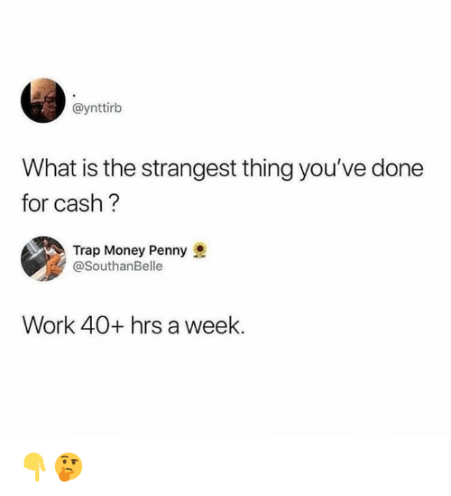 Money, Trap, and Work: @ynttirb  What is the strangest thing you've done  for cash?  Trap Money Penny  @SouthanBelle  Work 40+ hrs a week. 👇🤔