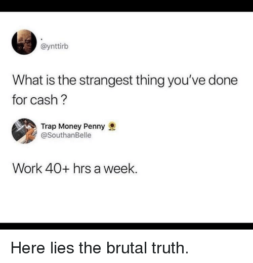Money, Trap, and Work: @ynttirb  What is the strangest thing you've done  for cash ?  Trap Money Penny  @SouthanBelle  Work 40+ hrs a week. Here lies the brutal truth.