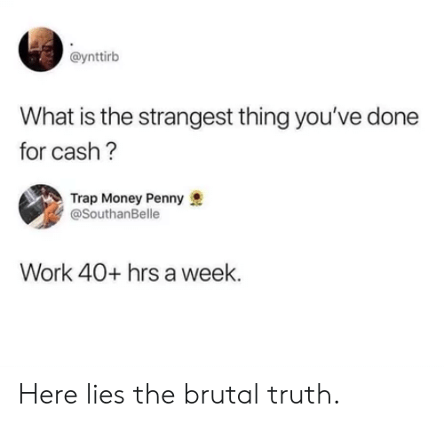 Money, Trap, and Work: @ynttirb  What is the strangest thing you've done  for cash?  Trap Money Penny  @SouthanBelle  Work 40+ hrs a week Here lies the brutal truth.