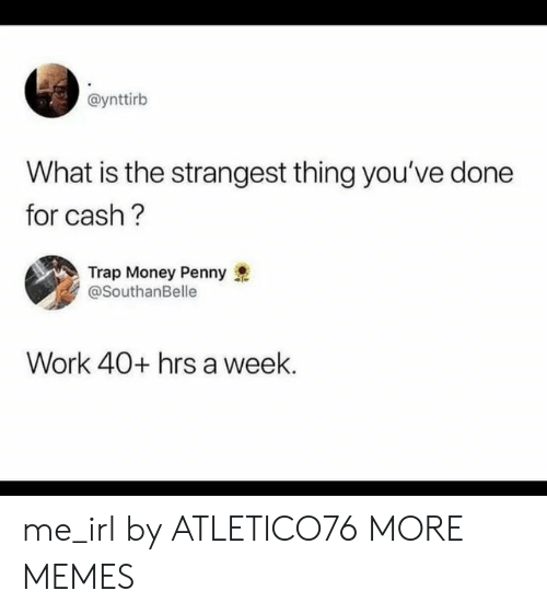 Dank, Memes, and Money: @ynttirb  What is the strangest thing you've done  for cash?  Trap Money Penny  @SouthanBelle  Work 40+ hrs a week. me_irl by ATLETICO76 MORE MEMES
