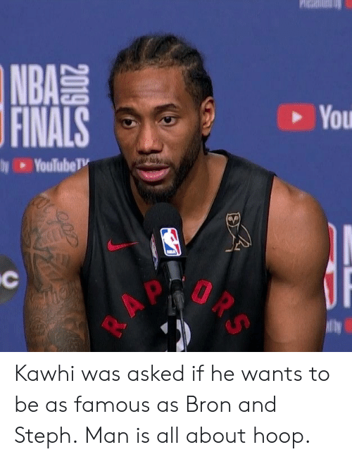 Yo, Man, and All: Yo  2019 be  AA ulu  BN You Kawhi was asked if he wants to be as famous as Bron and Steph.  Man is all about hoop.