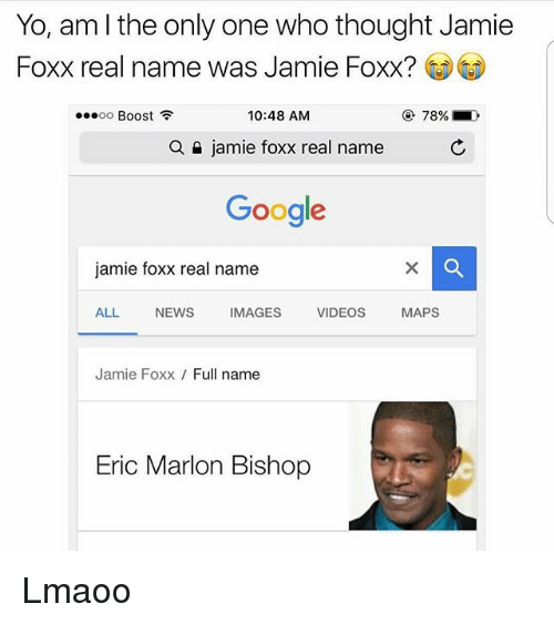 Funny, Google, and Jamie Foxx: Yo, am l the only one who thought Jamie  Foxx real name was Jamie Foxx?  10:48 AM  OO  Boost  a jamie foxx real name  Google  jamie foxx real name  ALL  NEWS  IMAGES  VIDEOS  MAPS  Jamie Foxx  Full name  Eric Marlon Bishop Lmaoo