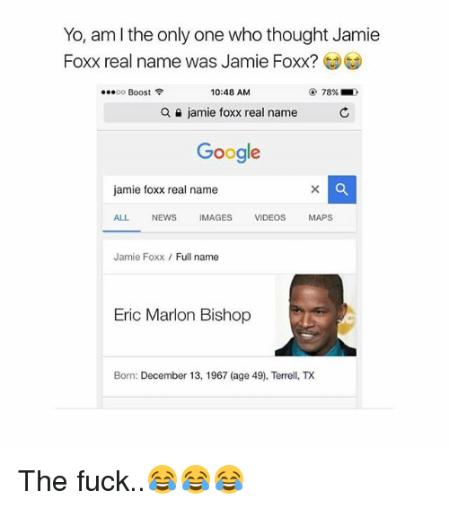 "Google, Jamie Foxx, and Memes: Yo, am l the only one who thought Jamie  Foxx real name was Jamie Foxx?  "" oo Boost令  10:48 AM  78%  a  jamie foxx real name  C  Google  jamie foxx real name  ALL NEWSIMAGES VIDEOS MAPS  Jamie Foxx Full name  Eric Marlon Bishop  Born: December 13, 1967 (age 49), TeX The fuck..😂😂😂"
