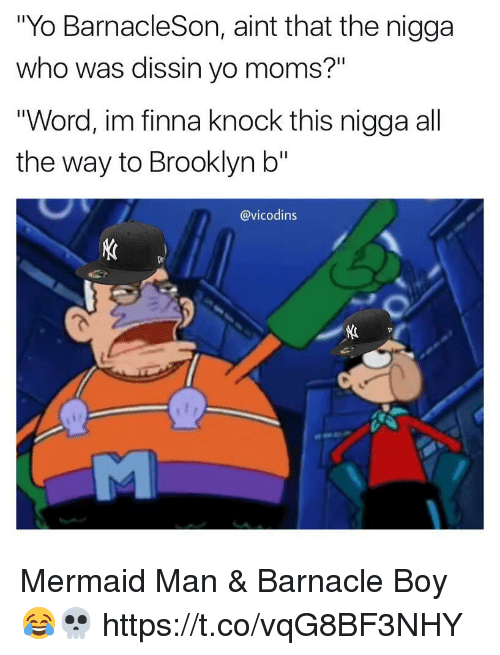 "Memes, Moms, and Yo: ""Yo BarnacleSon, aint that the nigga  who was dissin yo moms?""  ""Word, im finna knock this nigga all  the way to Brooklyn b""  @vicodins  姙 Mermaid Man & Barnacle Boy 😂💀 https://t.co/vqG8BF3NHY"