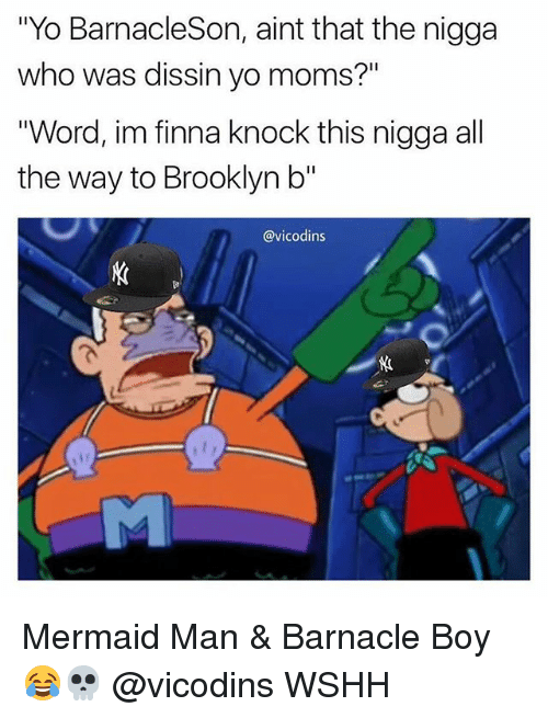 "Memes, Moms, and Wshh: ""Yo BarnacleSon, aint that the nigga  who was dissin yo moms?""  ""Word, im finna knock this nigga all  the way to Brooklyn b""  @vicodins Mermaid Man & Barnacle Boy 😂💀 @vicodins WSHH"