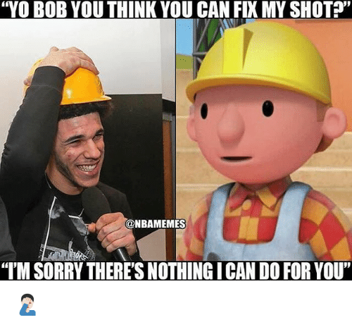 """Nba, Sorry, and Yo: """"YO BOB YOU THINK YOU CAN FIX MY SHOT?""""  @NBAMEMES  """"IM SORRY THERE'S NOTHING I CAN DO FOR YOU 🤦🏻♂️"""