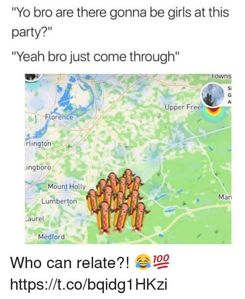"""Girls, Memes, and Party: Yo bro are there gonna be girls at this  party?""""  """"Yeah bro just come through""""  owns  Si  Upper Freeh  이 Florence  rlington  ingboro  Mount Holly  Man  Lumberton  aure  Medford Who can relate?! 😂💯 https://t.co/bqidg1HKzi"""