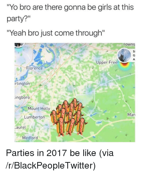 """Be Like, Blackpeopletwitter, and Girls: """"Yo bro are there gonna be girls at this  party?""""  """"Yeah bro just come through""""  owns  Si  Upper Freeh  Florence  rlington  ingboro  Mount Holly  Man  Lumberton  aure  Medford <p>Parties in 2017 be like (via /r/BlackPeopleTwitter)</p>"""