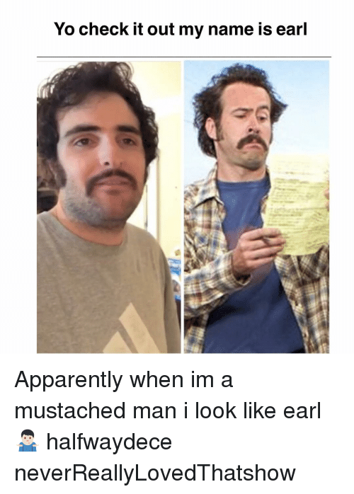 Apparently, Memes, and Yo: Yo check it out my name is earl Apparently when im a mustached man i look like earl 🤷🏻♂️ halfwaydece neverReallyLovedThatshow
