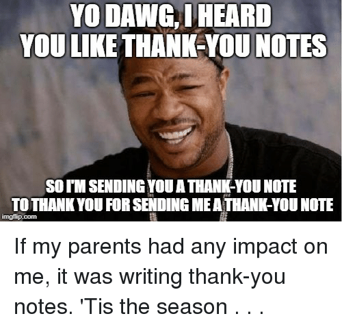Parents, Yo, and Thank You: YO DAWG, IHEARD  YOU LIKE THANK-YOU NOTES  SO T'M SENDING YOU A THANK-YOU NOTE  TOTHANK YOU FOR SENDING MEA THANK-YOU NOTE