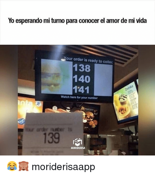 Memes, Yo, and Watch: Yo esperando mi turno para conocer el amor de mi vida  our order is ready to collec  138  140  141  Watch here for your number  139  MORIDERISA 😂🙈 moriderisaapp