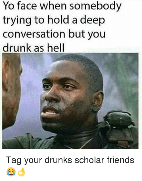 Drunk, Friends, and Memes: Yo face when somebody  trying to hold a deep  conversation but you  drunk as hell Tag your drunks scholar friends 😂👌
