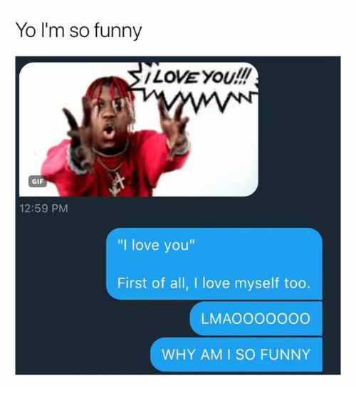 Yo Im So Funny Love You Gif 1259 Pm I Love You First Of All I