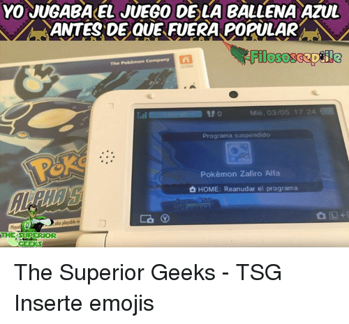 Memes, Pokemon, and Yo: YO JUGABAKEL JUEGO DE LA BALLENA AZUL  ANTES DE QUE FUERA POPULAR  The Pokémon Company n  Mie 305 17 24  Programa suspendido  Pokémon Zafiro Alfa  HOME: Reanudar el programa  abo playable in  THE SUPERIOR  GEEKS The Superior Geeks - TSG Inserte emojis