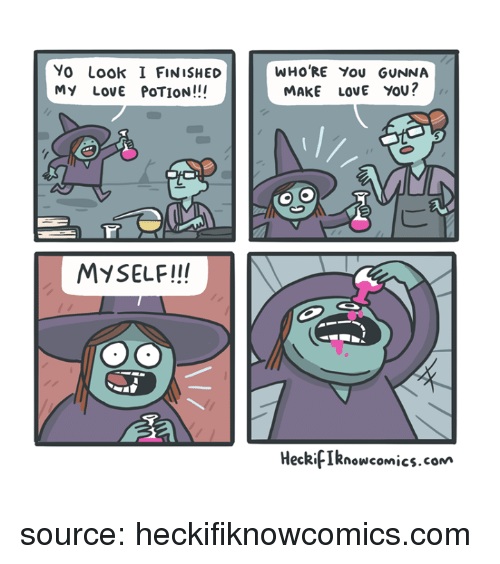Love, Yo, and Looking: Yo Look I FINISHED  MY LovE POTION!!!  WHO RE You GUNNA  MAKE LOVE YOU?  MySELF!!!  HeckifIknowcomics.com source: heckifiknowcomics.com