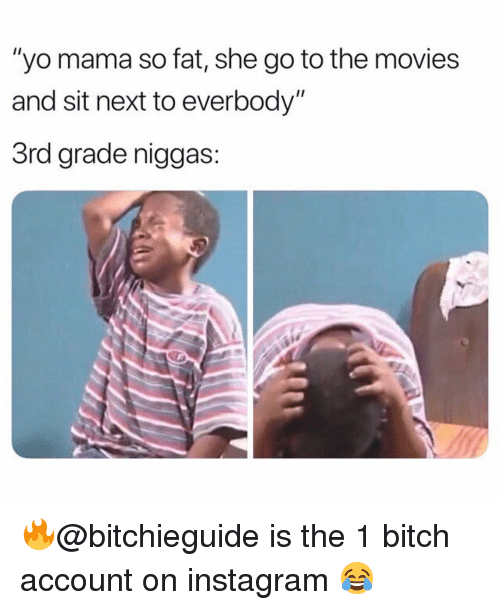 "Bitch, Instagram, and Memes: ""yo mama so fat, she go to the movies  and sit next to everbody""  3rd grade niggas: 🔥@bitchieguide is the 1 bitch account on instagram 😂"