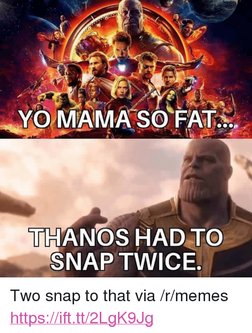 "Memes, Yo, and Fat: YO MAMA SO FAT  THANOS HAD TO  SNAP TWICE <p>Two snap to that via /r/memes <a href=""https://ift.tt/2LgK9Jg"">https://ift.tt/2LgK9Jg</a></p>"
