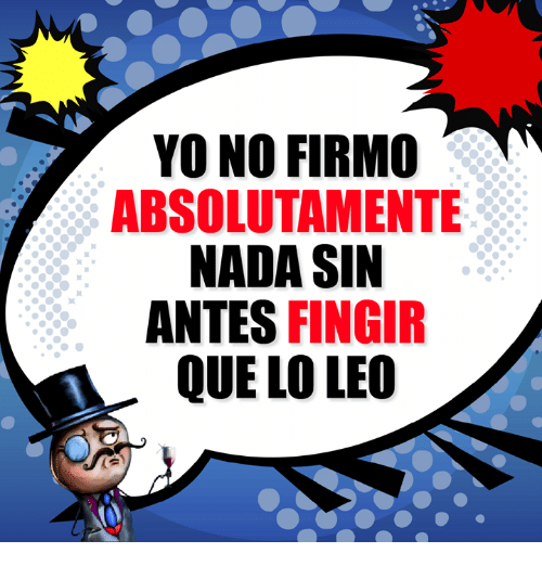 Memes, Yo, and 🤖: YO NO FIRMO  ABSOLUTAMENTE  NADA SIN  ANTES FINGIR  QUE LO LEO