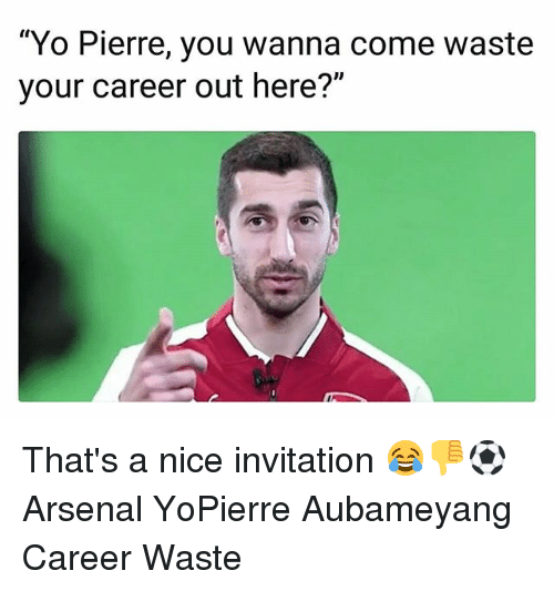 "Arsenal, Memes, and Yo: ""Yo Pierre, you wanna come waste  your career out here?"" That's a nice invitation 😂👎⚽️ Arsenal YoPierre Aubameyang Career Waste"