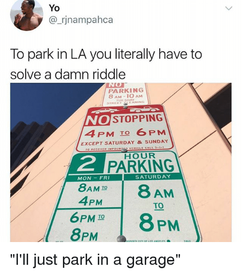 "Memes, Yo, and Riddle: Yo  @_rjnampahca  To park in LA you literally have to  solve a damn riddle  PARKING  8 AM-1O AM  UESDAY  STREETEANING  NO  4 PM TO 6 PM  STOPPING  EXCEPT SATURDAY &SUNDAY  o RECOVER IMPOUNOED VEHICLE CALL 3-1  HOUR  2  PARKING  MON -FRI  SATURDAY  8AM IO  AM  TO  4PM  6PM I0  8 PM  TO  8PM ""I'll just park in a garage"""