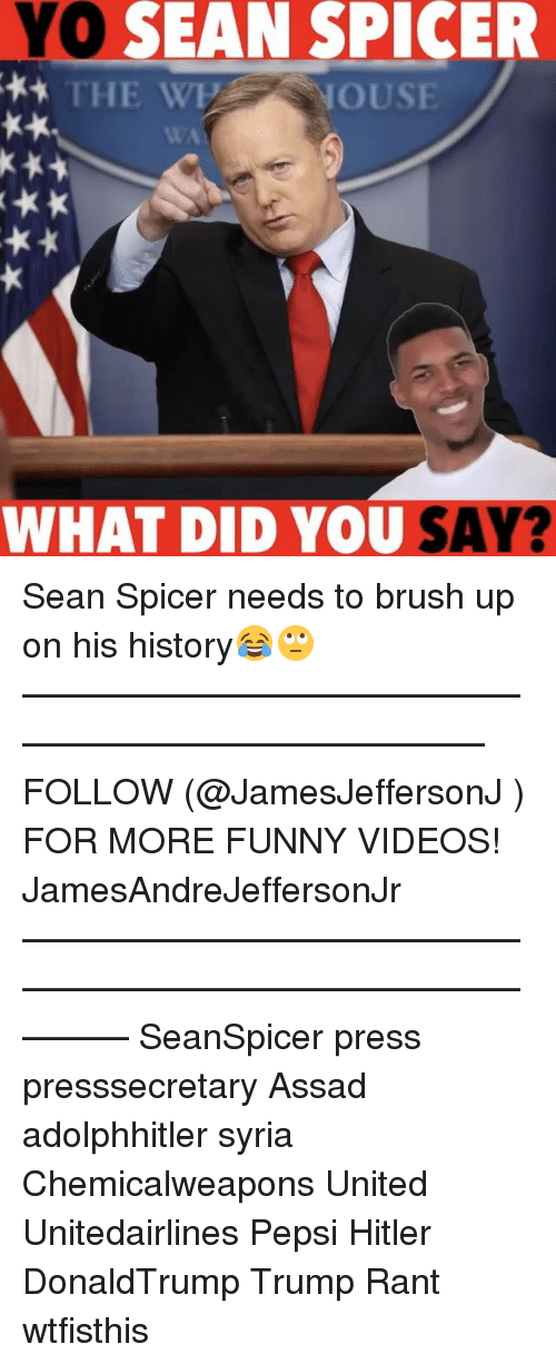Funny, Memes, and Videos: YO  SEAN SPICER  THE WE NOUSE  WHAT DID YOU SAY? Sean Spicer needs to brush up on his history😂🙄 ——————————————————————————— FOLLOW (@JamesJeffersonJ ) FOR MORE FUNNY VIDEOS! JamesAndreJeffersonJr ——————————————————————————————— SeanSpicer press presssecretary Assad adolphhitler syria Chemicalweapons United Unitedairlines Pepsi Hitler DonaldTrump Trump Rant wtfisthis