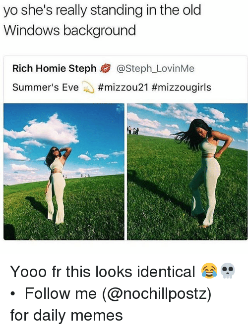 Homie, Memes, and Windows: yo she's really standing in the old  Windows background  Rich Homie Steph熘@Steph.LovinMe  Summer's Eve ..#mizzou 21 Yooo fr this looks identical 😂💀 • ➜ Follow me (@nochillpostz) for daily memes