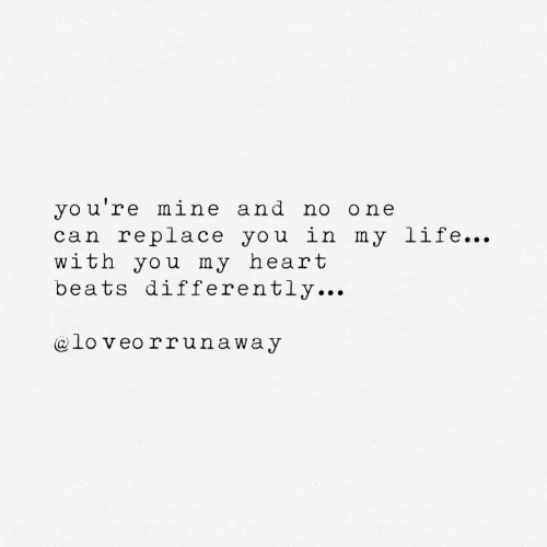 Life, Yo, and Beats: yo u're mine and no one  can replace you in my life...  with you my heart  beats differently...  lo veo rrunaway