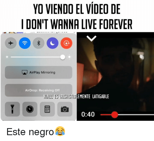 Memes, 🤖, and Mirrors: YO VIENDO EL VIDEO DE  I DON'T WANNA LIVE FOREVER  LA AirPlay Mirroring  AirDrop: Receiving Off  NALLES EMENTE LATIGABLE  0:40 Este negro😂