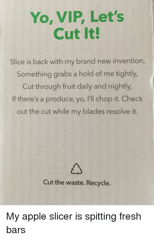Apple, Fresh, and Yo: Yo, VIP, Let's  Cut It!  Slice is back with my brand new invention,  Something grabs a hold of me tightly,  Cut through fruit daily and nightly,  If there's a produce, yo, I'll chop it. Check  out the cut while my blades resolve it.  Cut the waste. Recycle.