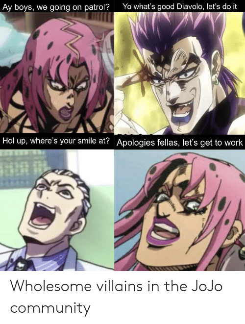 Community, Yo, and Work: Yo what's good Diavolo, let's do it  Ay boys, we going on patrol?  Hol up, where's your smile at? Apologies fellas, let's get to work Wholesome villains in the JoJo community