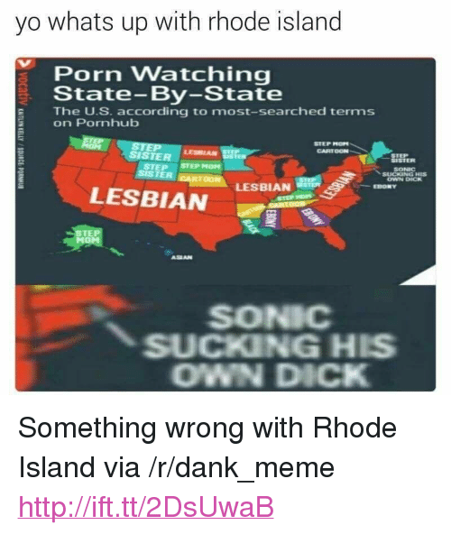 """Dank, Meme, and Pornhub: yo whats up with rhode island  Porn Watching  State-By-State  E The U.S. according to most-searched terms  on Pornhub  STEP MOP  CARTOON  SISTER  LESBIAN  SISTER  SONIC  OWN DICK  STEP STEP MOM  SISTER  LESBIAN  LESBIAN  EBONY  STE  ASEAN  SONIC  SUCKING HIS  OWN DICK <p>Something wrong with Rhode Island via /r/dank_meme <a href=""""http://ift.tt/2DsUwaB"""">http://ift.tt/2DsUwaB</a></p>"""