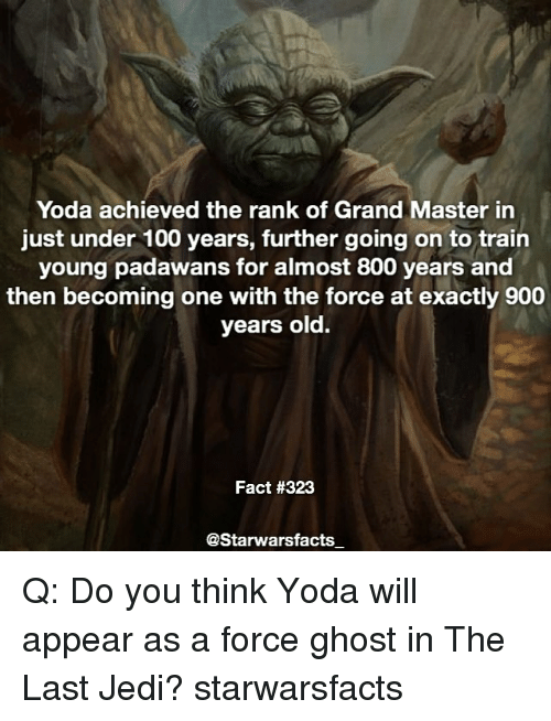 Anaconda, Jedi, and Memes: Yoda achieved the rank of Grand Master in  just under 100 years, further going on to train  young padawans for almost 800 years and  then becoming one with the force at exactly 900  years old.  Fact #323  @Starwarsfacts Q: Do you think Yoda will appear as a force ghost in The Last Jedi? starwarsfacts