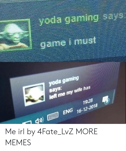 Dank, Memes, and Target: yoda gaming  says  let me my  wife has  1928  ENG 16-12-2018 Me irl by 4Fate_LvZ MORE MEMES