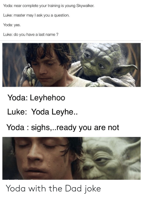 Dad, Reddit, and Yoda: Yoda: near complete your training is young Skywalker.  Luke: master may l ask you a question.  Yoda: yes  Luke: do you have a last name?  Yoda: Leyhehoo  Luke: Yoda Leyhe..  Yoda : sighs.,..ready you are not Yoda with the Dad joke