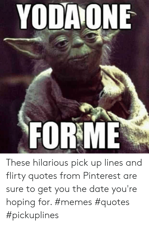Memes, Pinterest, and Date: YODAONE  FOR ME These hilarious pick up lines and flirty quotes from Pinterest are sure to get you the date you're hoping for. #memes #quotes #pickuplines