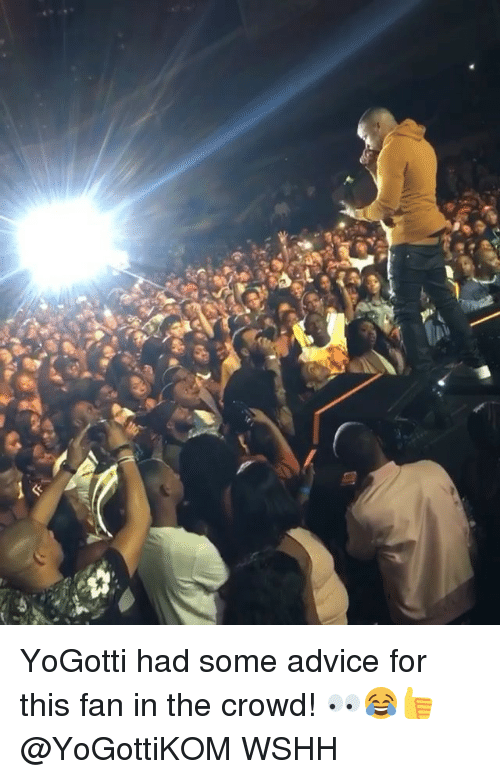 Advice, Memes, and Wshh: YoGotti had some advice for this fan in the crowd! 👀😂👍 @YoGottiKOM WSHH