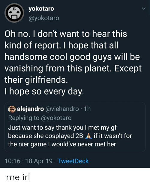 Thank You, Cool, and Game: yokotaro  6  ayokotaro  Oh no. I don't want to hear this  kind of report. I hope that all  handsome cool good guys will be  vanishing from this planet. Except  their girlfriends  I hope so every day  alejandro @vlehandro 1h  Replying to @yokotaro  Just want to say thank you I met my gf  because she cosplayed 2B A if it wasn't for  the nier game I would've never met her  10:16 18 Apr 19 TweetDeck me irl