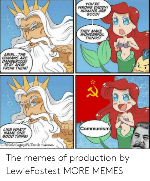 Ariel, Dank, and Memes: YOLURE  WRONG DADDY  HUMANS ARE  GOOD  THEY MAKE  WONDERFUL  THINGS!  ARIEL, THE  HUMANS ARE  DANGEROUS  STAY AWAY  FROM THEM!  o O  0  Communism  LIKE WHAT  NAME ONE  GOOD THING  frivolousguy:R/Dank memes The memes of production by LewieFastest MORE MEMES