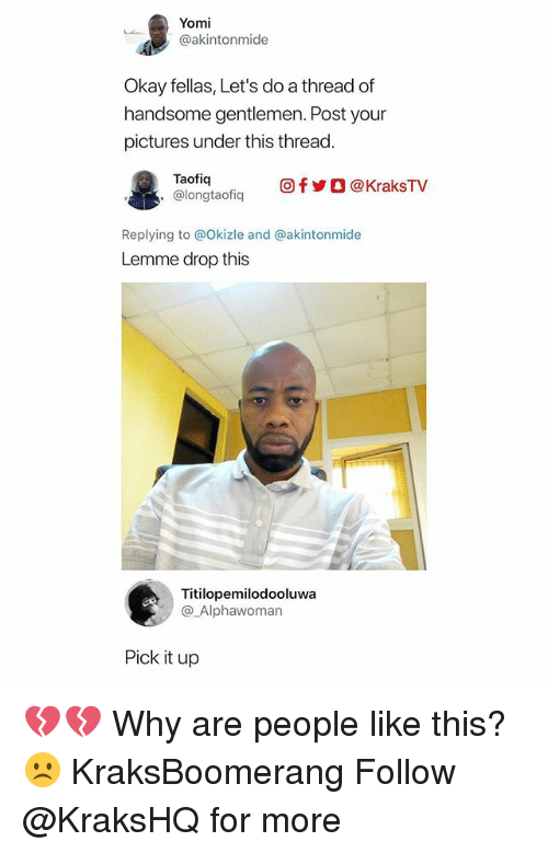 Memes, Okay, and Pictures: Yomi  @akintonmide  Okay fellas, Let's do a thread of  handsome gentlemen. Post your  pictures under this thread.  Taofia  @longtaofiq  回f y O @ KraksTV  Replying to @Okizle and @akintonmide  Lemme drop this  Titilopemilodooluwa  @_Alphawoman  Pick it up 💔💔 Why are people like this? ☹️ KraksBoomerang Follow @KraksHQ for more