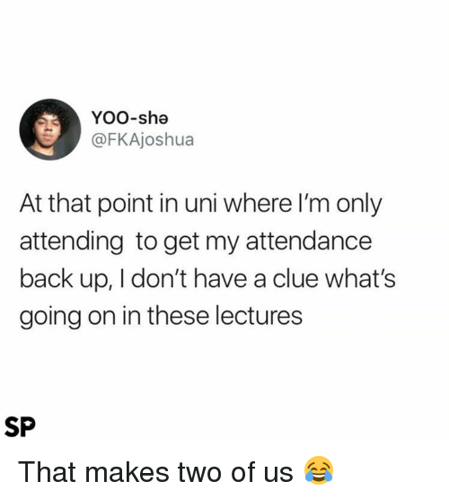 Back, Clue, and Uni: Yoo-she  FKAjoshua  At that point in uni where I'm only  attending to get my attendance  back up, I don't have a clue what's  going on in these lectures  SP That makes two of us 😂