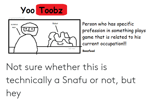 "Game, Science, and Snafu: Yoo Toobz  generalofbread  Person who has specific  Robot  science  man  game that is related to his  current occupation!!  ""kill me  Boozfeec Not sure whether this is technically a Snafu or not, but hey"