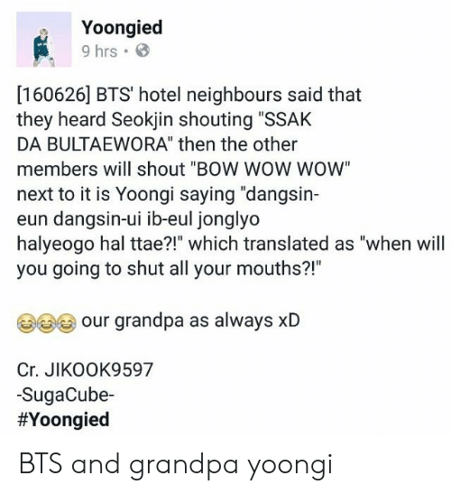"""Wow, Grandpa, and Bow Wow: Yoongied  9 hrs  [160626] BTS' hotel neighbours said that  they heard Seokjin shouting """"SSAK  DA BULTAEWORA"""" then the other  members will shout """"BOW WOW WOW  next to it is Yoongi saying """"dangsin-  eun dangsin-ui ib-eul jonglyo  halyeogo hal ttae?!"""" which translated as """"when will  you going to shut all your mouths?!""""  our grandpa as always xlD  Cr. JIKOOK9597  -SugaCube-  BTS and grandpa yoongi"""