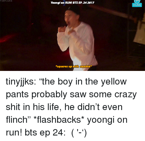 "Crazy, Life, and Run: Yoongl on RUNI BTS EP 24 2017  VLIVE  squares up with ombie tinyjjks: ""the boy in the yellow pants probably saw some crazy shit in his life, he didn't even flinch"" *flashbacks* yoongi on run! bts ep 24:   (ง'̀-'́)ง"